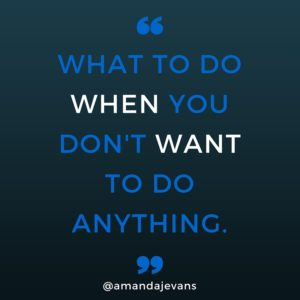 What to do when you don't want to do anything